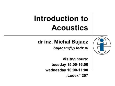 "Introduction to Acoustics dr inż. Michał Bujacz Visitng hours: tuesday 15:00-16:00 wednesday 10:00-11:00 ""Lodex"" 207."