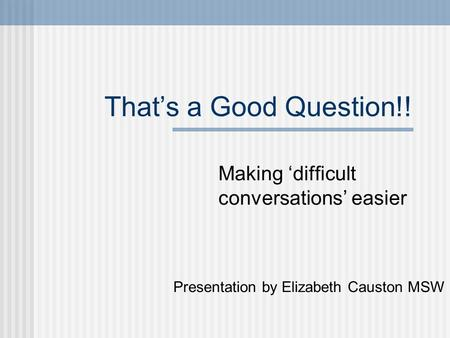 That's a Good Question!! Making 'difficult conversations' easier Presentation by Elizabeth Causton MSW.