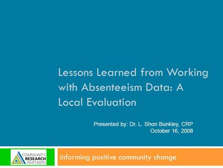 Lessons Learned from Working with Absenteeism Data: A Local Evaluation informing positive community change Presented by: Dr. L. Shon Bunkley, CRP October.