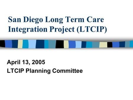 San Diego Long Term Care Integration Project (LTCIP) April 13, 2005 LTCIP Planning Committee.