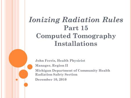 Ionizing Radiation Rules Part 15 Computed Tomography Installations John Ferris, Health Physicist Manager, Region II Michigan Department of Community Health.