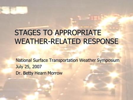 STAGES TO APPROPRIATE WEATHER-RELATED RESPONSE National Surface Transportation Weather Symposium July 25, 2007 Betty Dr. Betty Hearn Morrow.