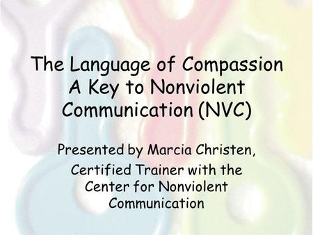 The Language of Compassion A Key to Nonviolent Communication (NVC) Presented by Marcia Christen, Certified Trainer with the Center for Nonviolent Communication.