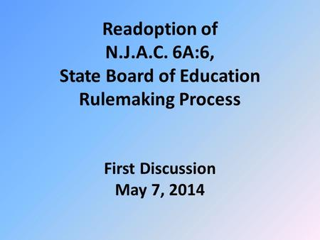 Readoption of N.J.A.C. 6A:6, State Board of Education Rulemaking Process First Discussion May 7, 2014.