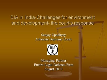 EIA in India-Challenges for environment and development- the court's response Sanjay Upadhyay Advocate Supreme Court Managing Partner Enviro Legal Defence.