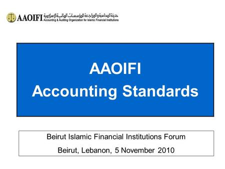 AAOIFI Accounting Standards Beirut Islamic Financial Institutions Forum Beirut, Lebanon, 5 November 2010.