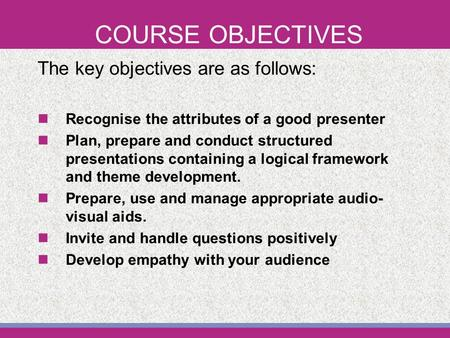 COURSE OBJECTIVES The key objectives are as follows: Recognise the attributes of a good presenter Plan, prepare and conduct structured presentations containing.