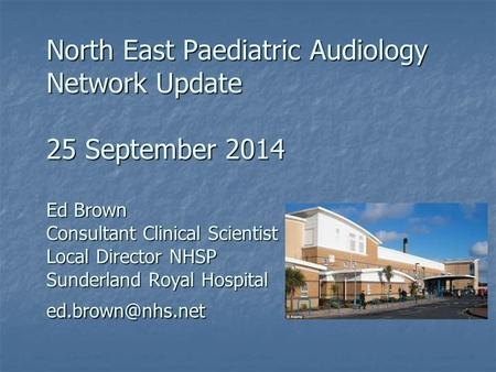 North East Paediatric Audiology Network Update 25 September 2014 Ed Brown Consultant Clinical Scientist Local Director NHSP Sunderland Royal Hospital