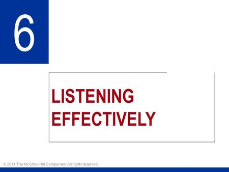 LISTENING EFFECTIVELY 6 © 2011 The McGraw-Hill Companies. All rights reserved.