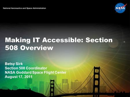 Making IT Accessible: Section 508 Overview Betsy Sirk Section 508 Coordinator NASA Goddard Space Flight Center August 17, 2011.