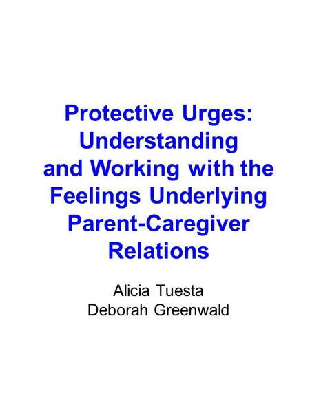 Protective Urges: Understanding and Working with the Feelings Underlying Parent-Caregiver Relations Alicia Tuesta Deborah Greenwald.