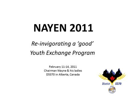 NAYEN 2011 Re-invigorating a 'good' Youth Exchange Program February 11-14, 2011 Chairman Wayne & his ladies D5370 in Alberta, Canada.