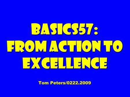 Basics57: From Action to Excellence Tom Peters/0222.2009.