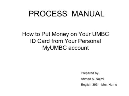 PROCESS MANUAL How to Put Money on Your UMBC ID Card from Your Personal MyUMBC account Prepared by: Ahmad A. Najmi English 393 – Mrs. Harris.