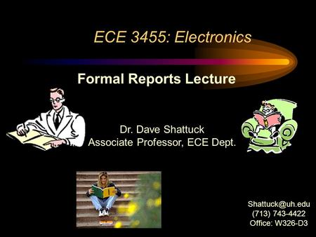 ECE 3455: Electronics Dr. Dave Shattuck Associate Professor, ECE Dept. Formal Reports Lecture (713) 743-4422 Office: W326-D3.