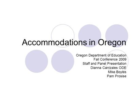 Accommodations in Oregon Oregon Department of Education Fall Conference 2009 Staff and Panel Presentation Dianna Carrizales ODE Mike Boyles Pam Prosise.
