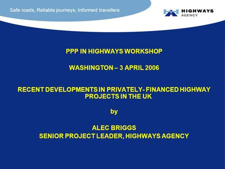 Safe roads, Reliable journeys, Informed travellers PPP IN HIGHWAYS WORKSHOP WASHINGTON – 3 APRIL 2006 RECENT DEVELOPMENTS IN PRIVATELY- FINANCED HIGHWAY.