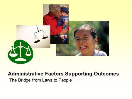 Administrative Factors Supporting Outcomes The Bridge from Laws to People.