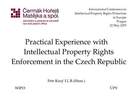 International Conference on Intellectual Property Rights Protection in Europe Prague 22 May 2009 Practical Experience with Intellectual Property Rights.
