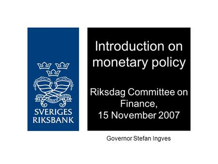 Introduction on monetary policy Riksdag Committee on Finance, 15 November 2007 Governor Stefan Ingves.