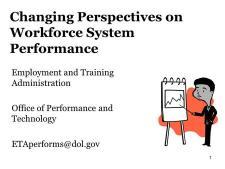 1 Changing Perspectives on Workforce System Performance Employment and Training Administration Office of Performance and Technology