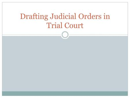 Drafting Judicial Orders in Trial Court. Remember the purpose of the order 1. Reflects a judge's ruling on a discrete issue raised by a motion. 2. The.