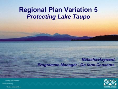 Regional Plan Variation 5 Protecting Lake Taupo Natasha Hayward Programme Manager - On farm Consents.