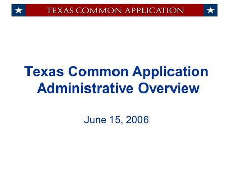 Texas Common Application Administrative Overview June 15, 2006.