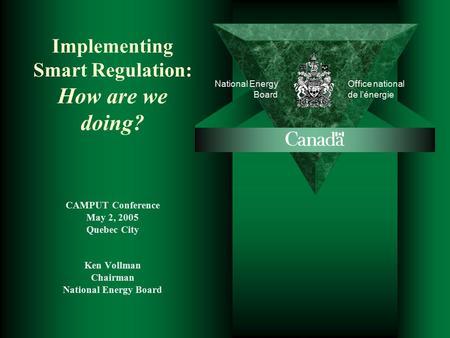 National Energy Board Office national de l'énergie Implementing Smart Regulation: How are we doing? CAMPUT Conference May 2, 2005 Quebec City Ken Vollman.