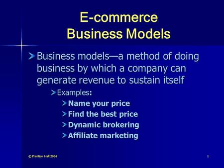 © Prentice Hall 20041 E-commerce Business Models Business models—a method of doing business by which a company can generate revenue to sustain itself Examples: