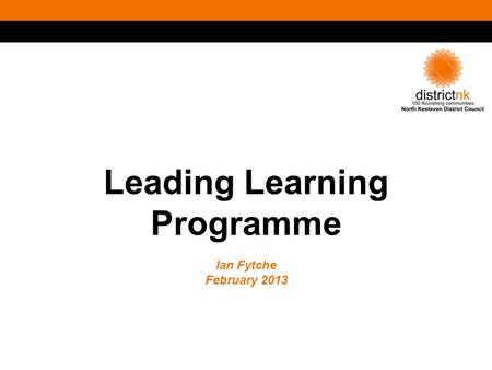 Leading Learning Programme Ian Fytche February 2013.