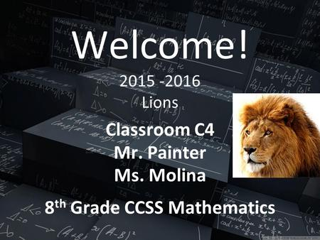 Welcome! 2015 -2016 Lions Classroom C4 Mr. Painter Ms. Molina 8 th Grade CCSS Mathematics.