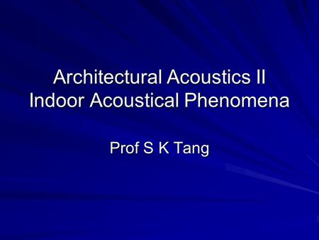 Architectural Acoustics II Indoor Acoustical Phenomena Prof S K Tang.