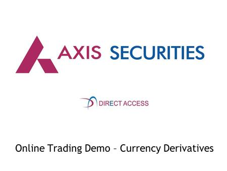 Online Trading Demo – Currency Derivatives. 1) Kindly enter www.axissecurities.in within your browser window 2) Click on the DOWNLOAD option for accessing.