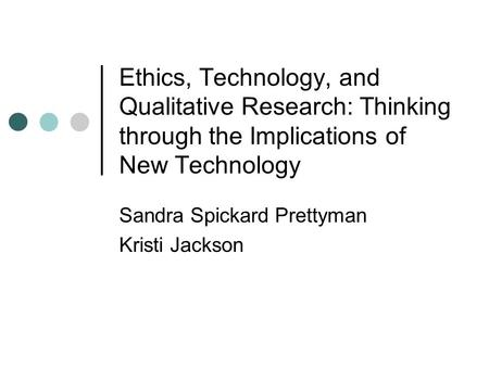 Ethics, Technology, and Qualitative Research: Thinking through the Implications of New Technology Sandra Spickard Prettyman Kristi Jackson.