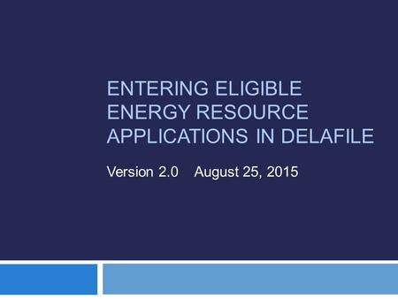 ENTERING ELIGIBLE ENERGY RESOURCE APPLICATIONS IN DELAFILE Version 2.0 August 25, 2015.