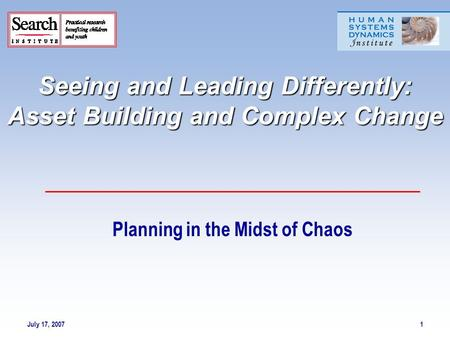 July 17, 20071 Seeing and Leading Differently: Asset Building and Complex Change Planning in the Midst of Chaos.