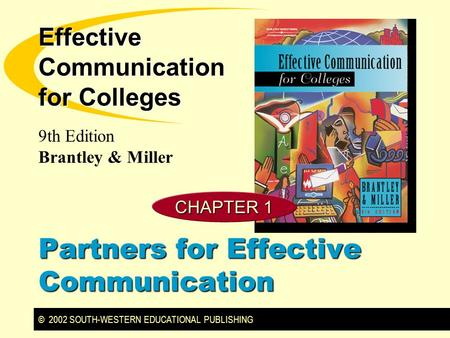 © 2002 SOUTH-WESTERN EDUCATIONAL PUBLISHING 9th Edition Brantley & Miller Effective Communication for Colleges CHAPTER 1 Partners for Effective Communication.