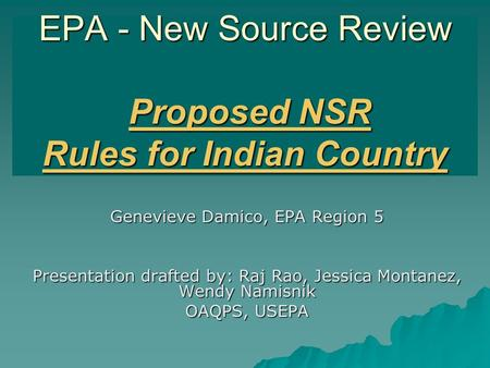 EPA - New Source Review Proposed NSR Rules for Indian Country Genevieve Damico, EPA Region 5 Presentation drafted by: Raj Rao, Jessica Montanez, Wendy.
