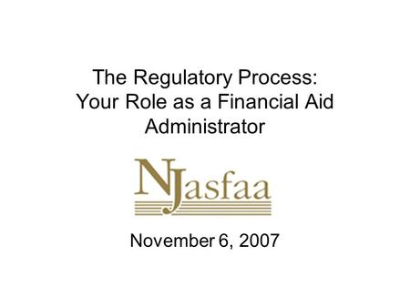 The Regulatory Process: Your Role as a Financial Aid Administrator November 6, 2007.