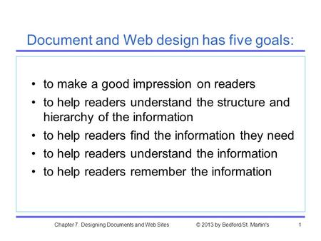 Chapter 7. Designing Documents and Web Sites © 2013 by Bedford/St. Martin's1 Document and Web design has five goals: to make a good impression on readers.