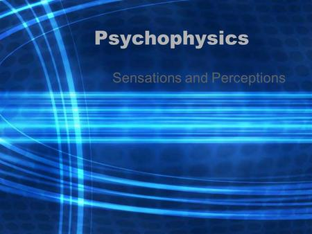 Psychophysics Sensations and Perceptions. Psychophysics –Study of how physical stimuli are translated into psychological experiences Sensation –Raw.