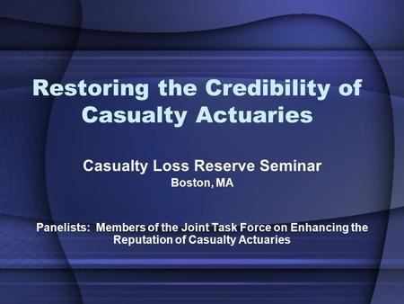 Restoring the Credibility of Casualty Actuaries Casualty Loss Reserve Seminar Boston, MA Panelists: Members of the Joint Task Force on Enhancing the Reputation.