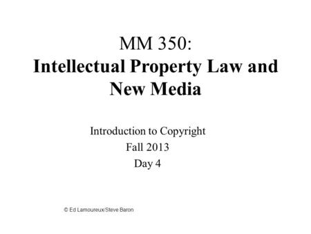 MM 350: Intellectual Property Law and New Media Introduction to Copyright Fall 2013 Day 4 © Ed Lamoureux/Steve Baron.