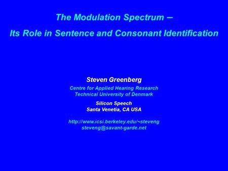 The Modulation Spectrum – Its Role in Sentence and Consonant Identification Steven Greenberg Centre for Applied Hearing Research Technical University of.