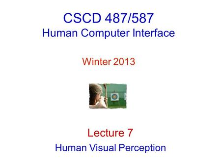 CSCD 487/587 <strong>Human</strong> Computer Interface Winter 2013 Lecture 7 <strong>Human</strong> Visual Perception.
