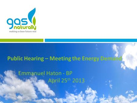 Public Hearing – Meeting the Energy Demand Emmanuel Haton - BP April 25 th 2013.