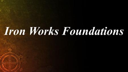 Iron Works Foundations. Attributes of Scripture: SCAN Sufficiency Clarity Authority Necessity.