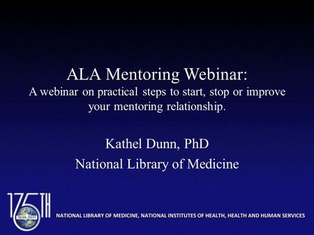 ALA Mentoring Webinar: A webinar on practical steps to start, stop or improve your mentoring relationship. Kathel Dunn, PhD National Library of Medicine.