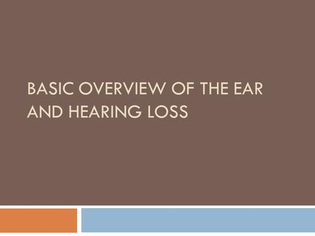 BASIC OVERVIEW OF THE EAR AND HEARING LOSS The Ear.